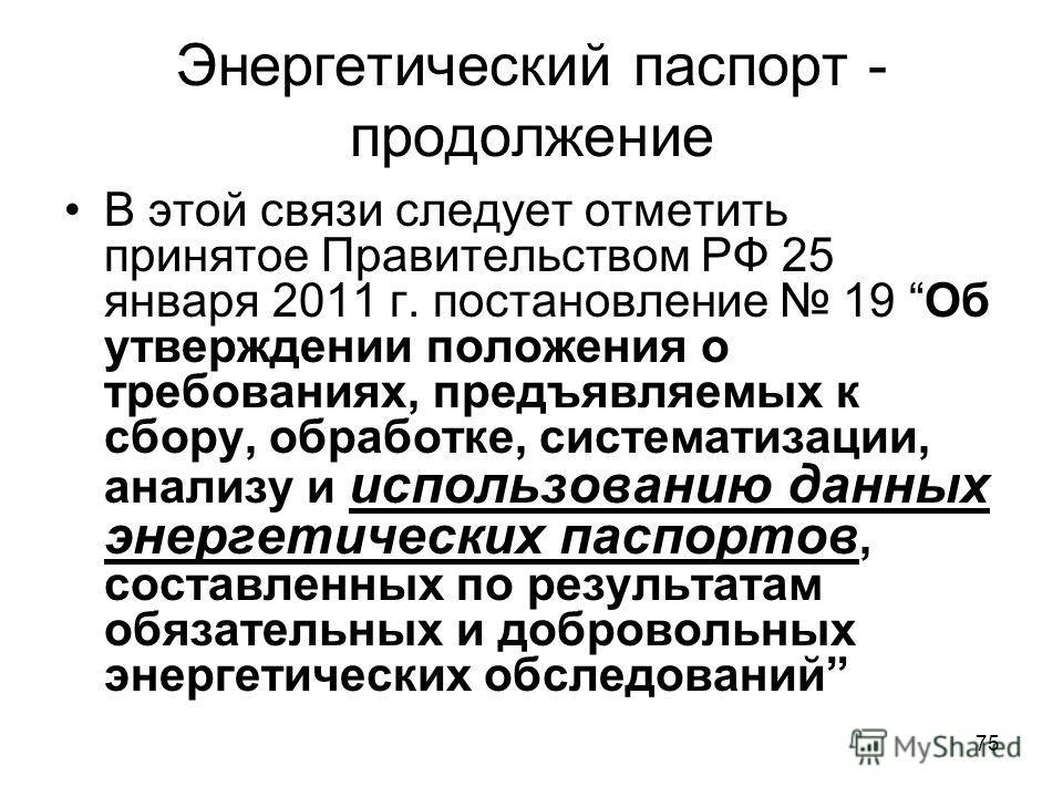 75 Энергетический паспорт - продолжение В этой связи следует отметить принятое Правительством РФ 25 января 2011 г. постановление 19 Об утверждении положения о требованиях, предъявляемых к сбору, обработке, систематизации, анализу и использованию данн