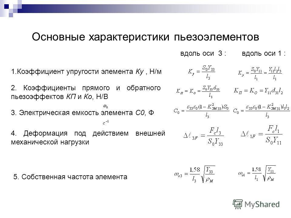 Основные характеристики пьезоэлементов вдоль оси 3 :вдоль оси 1 : 1. Коэффициент упругости элемента Ку, Н/м 2. Коэффициенты прямого и обратного пьезоэффектов КП и Ко, Н/В 3. Электрическая емкость элемента С0, Ф 4. Деформация под действием внешней мех