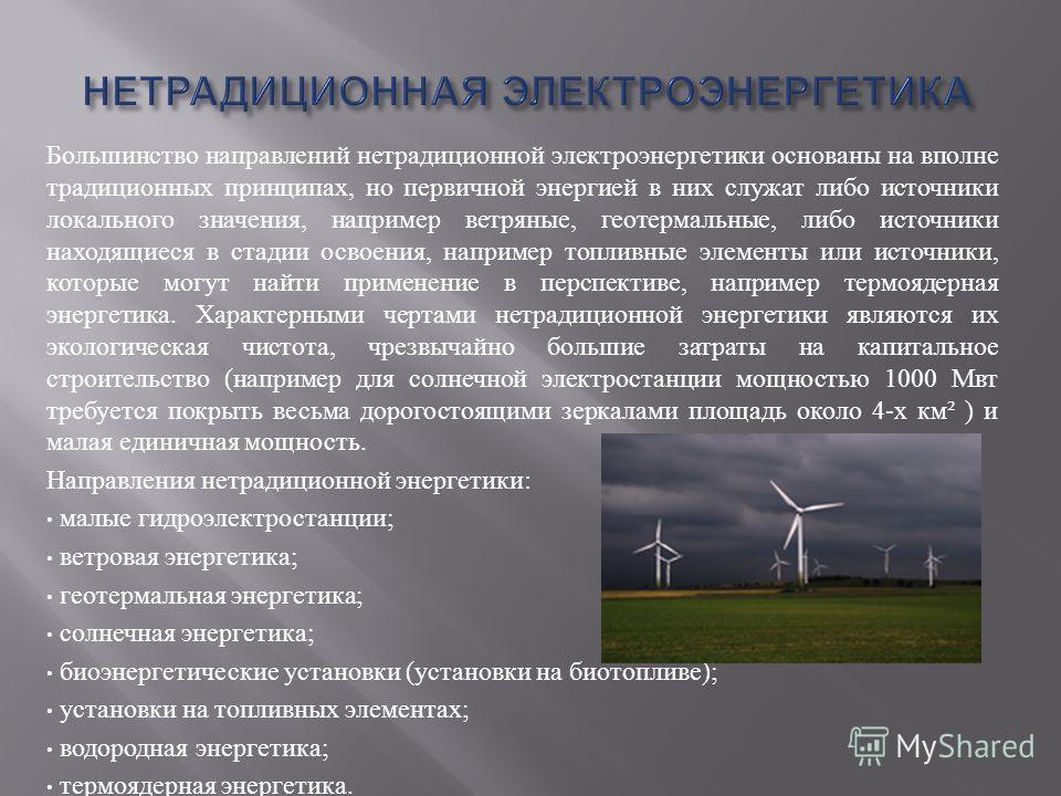 Большинство направлений нетрадиционной электроэнергетики основаны на вполне традиционных принципах, но первичной энергией в них служат либо источники локального значения, например ветряные, геотермальные, либо источники находящиеся в стадии освоения,