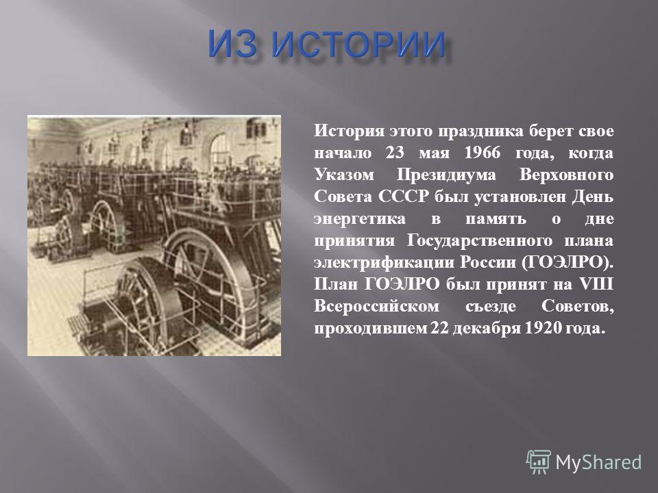 История этого праздника берет свое начало 23 мая 1966 года, когда Указом Президиума Верховного Совета СССР был установлен День энергетика в память о дне принятия Государственного плана электрификации России ( ГОЭЛРО ). План ГОЭЛРО был принят на VIII