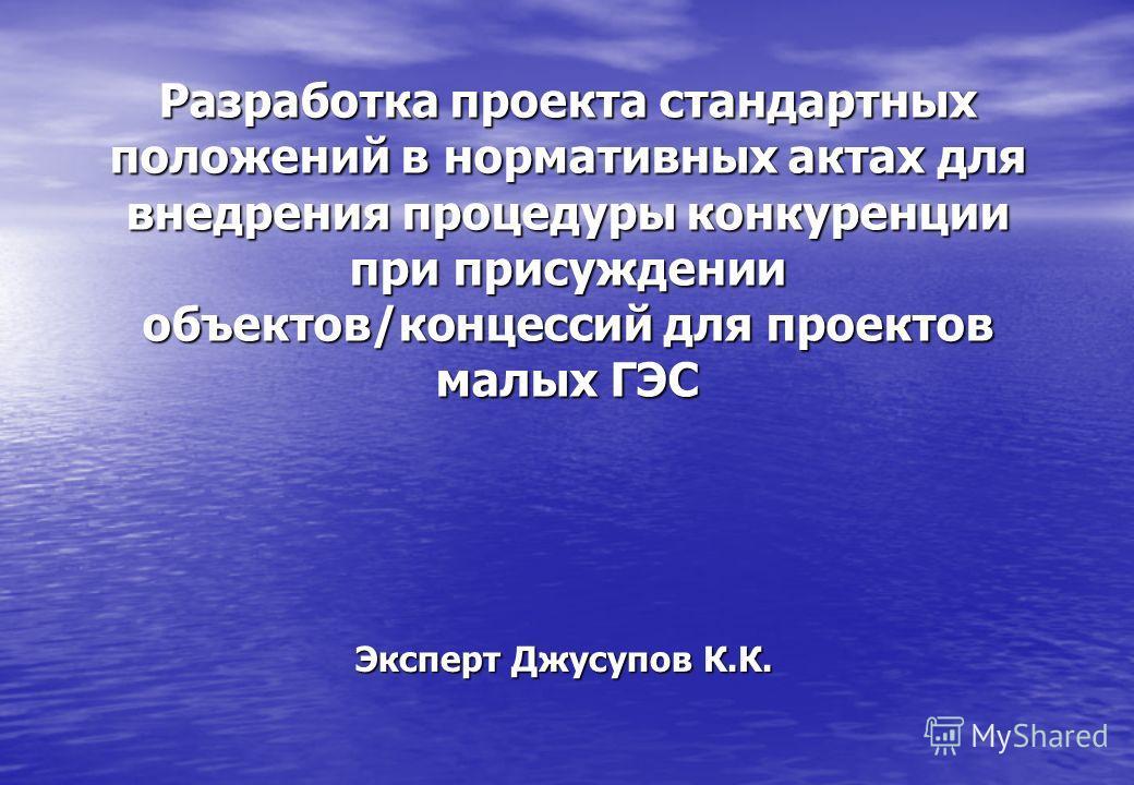 Разработка проекта стандартных положений в нормативных актах для внедрения процедуры конкуренции при присуждении объектов/концессий для проектов малых ГЭС Эксперт Джусупов К.К.