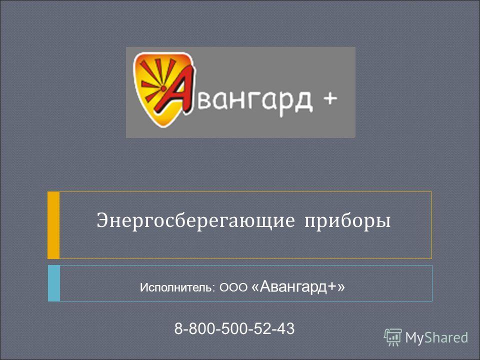 Исполнитель: ООО «Авангард+» Энергосберегающие приборы 8-800-500-52-43