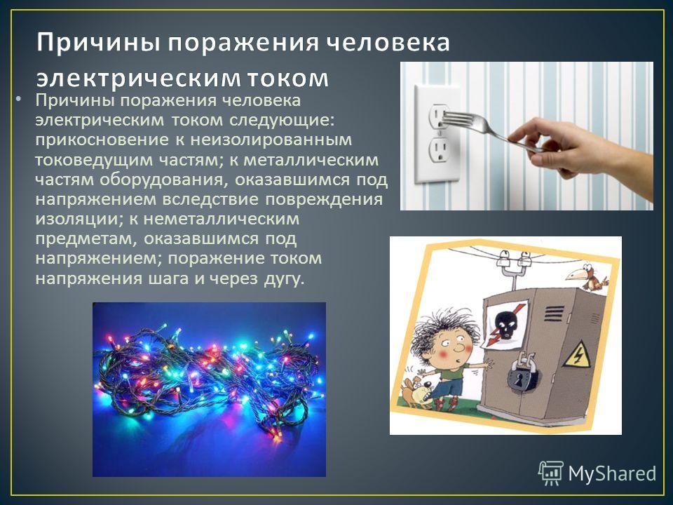 Причины поражения человека электрическим током следующие : прикосновение к неизолированным токоведущим частям ; к металлическим частям оборудования, оказавшимся под напряжением вследствие повреждения изоляции ; к неметаллическим предметам, оказавшимс