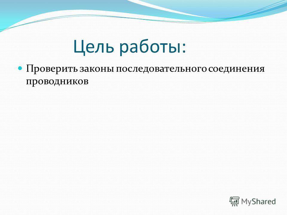 Цель работы: Проверить законы последовательного соединения проводников