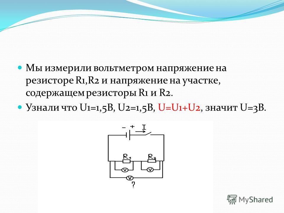 Мы измерили вольтметром напряжение на резисторе R1,R2 и напряжение на участке, содержащем резисторы R1 и R2. Узнали что U1=1,5В, U2=1,5В, U=U1+U2, значит U=3В.