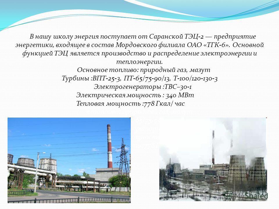 В нашу школу энергия поступает от Саранской ТЭЦ-2 предприятие энергетики, входящее в состав Мордовского филиала ОАО «ТГК-6». Основной функцией ТЭЦ является производство и распределение электроэнергии и теплоэнергии. Основное топливо: природный газ, м