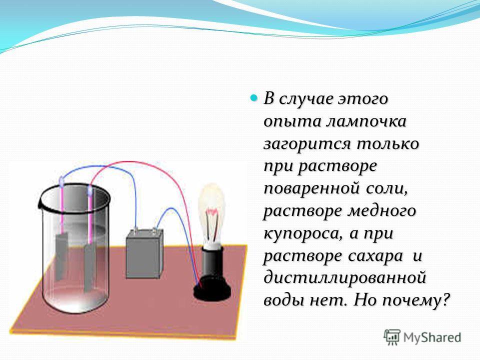В случае этого опыта лампочка загорится только при растворе поваренной соли, растворе медного купороса, а при растворе сахара и дистиллированной воды нет. Но почему? В случае этого опыта лампочка загорится только при растворе поваренной соли, раствор