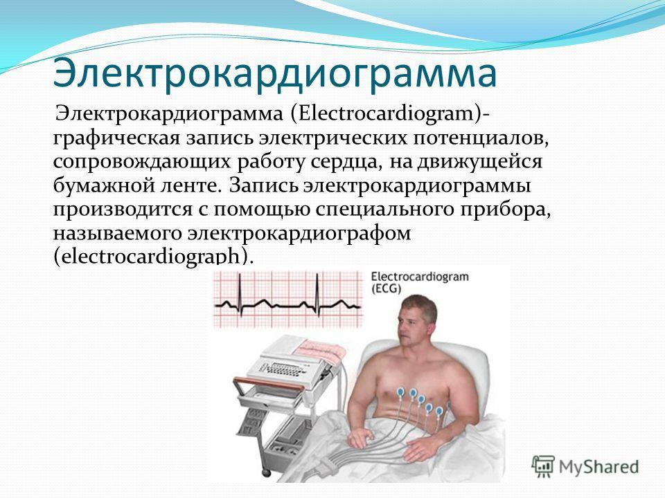 Электрокардиограмма (Electrocardiogram)- графическая запись электрических потенциалов, сопровождающих работу сердца, на движущейся бумажной ленте. Запись электрокардиограммы производится с помощью специального прибора, называемого электрокардиографом