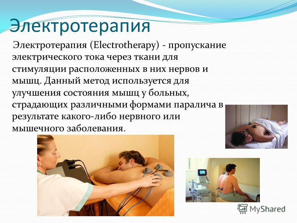 Электротерапия (Electrotherapy) - пропускание электрического тока через ткани для стимуляции расположенных в них нервов и мышц. Данный метод используется для улучшения состояния мышц у больных, страдающих различными формами паралича в результате како