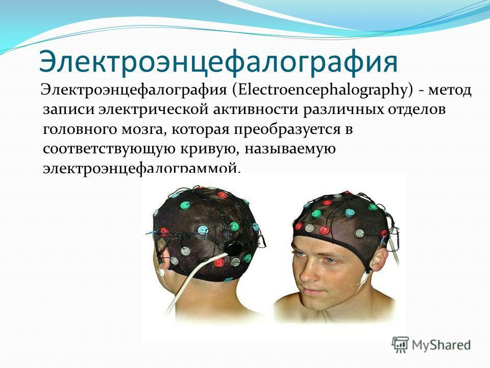 Электроэнцефалография (Electroencephalography) - метод записи электрической активности различных отделов головного мозга, которая преобразуется в соответствующую кривую, называемую электроэнцефалограммой. Электроэнцефалография