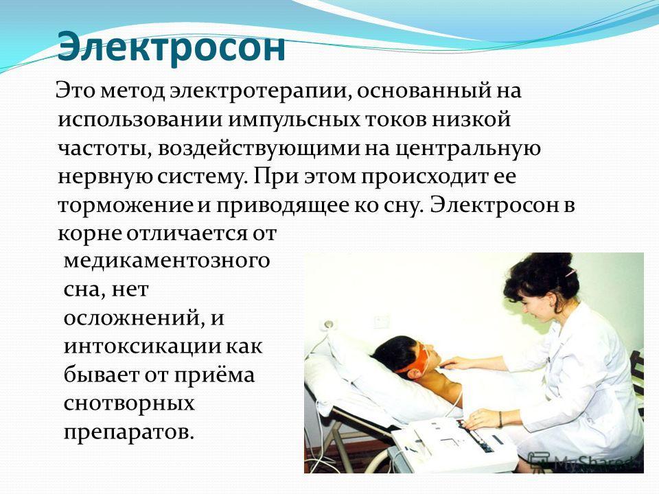 Это метод электротерапии, основанный на использовании импульсных токов низкой частоты, воздействующими на центральную нервную систему. При этом происходит ее торможение и приводящее ко сну. Электросон в корне отличается от Электросон медикаментозного