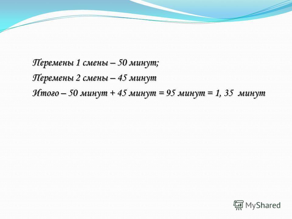 Перемены 1 смены – 50 минут; Перемены 2 смены – 45 минут Итого – 50 минут + 45 минут = 95 минут = 1, 35 минут