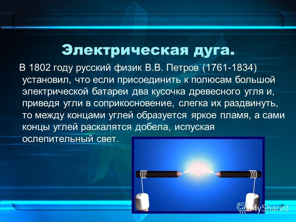 Электрическая дуга. В 1802 году русский физик В.В. Петров (1761-1834) установил, что если присоединить к полюсам большой электрической батареи два кусочка древесного угля и, приведя угли в соприкосновение, слегка их раздвинуть, то между концами углей