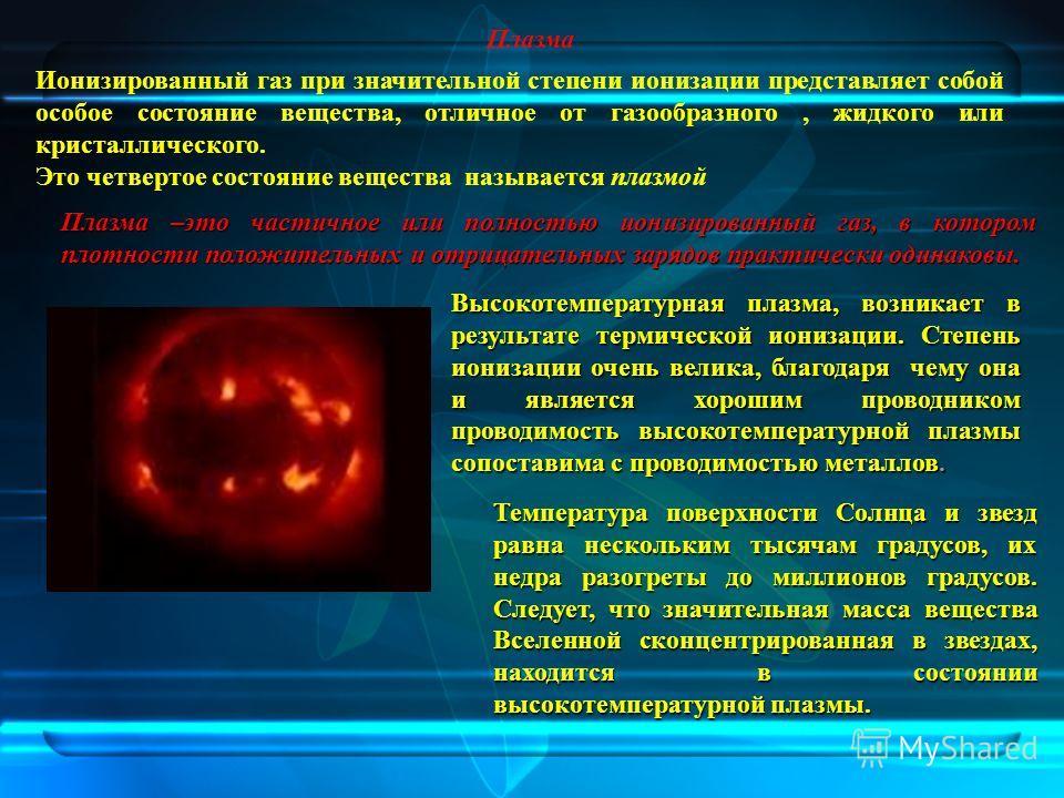 Плазма Ионизированный газ при значительной степени ионизации представляет собой особое состояние вещества, отличное от газообразного, жидкого или кристаллического. Это четвертое состояние вещества называется плазмой Плазма –это частичное или полность