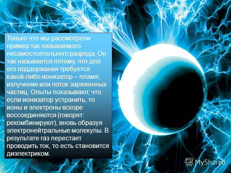 Только что мы рассмотрели пример так называемого несамостоятельного разряда. Он так называется потому, что для его поддержания требуется какой-либо ионизатор – пламя, излучение или поток заряженных частиц. Опыты показывают, что если ионизатор устрани
