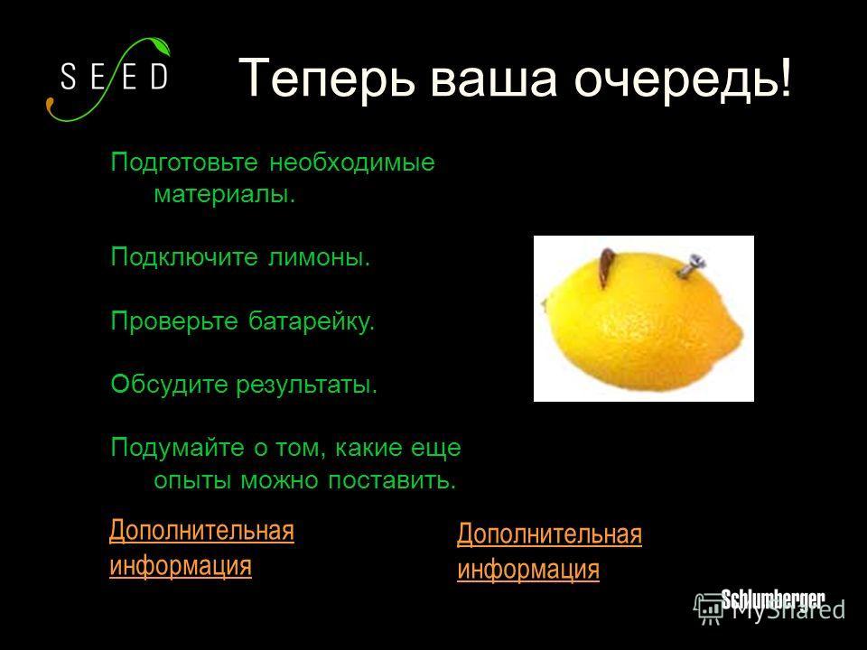 Подготовьте необходимые материалы. Подключите лимоны. Проверьте батарейку. Обсудите результаты. Подумайте о том, какие еще опыты можно поставить. Теперь ваша очередь! Дополнительная информация Дополнительная информация