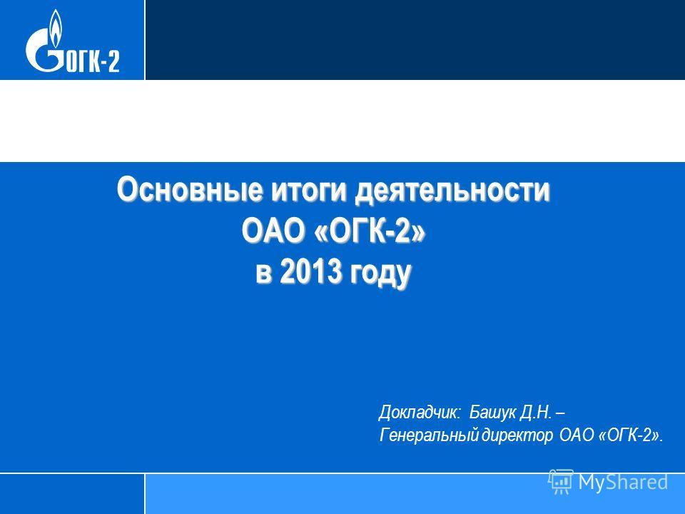 Основные итоги деятельности ОАО «ОГК-2» в 2013 году Докладчик: Башук Д.Н. – Генеральный директор ОАО «ОГК-2».