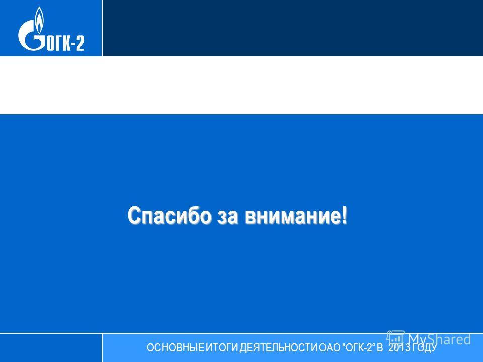 Спасибо за внимание! ОСНОВНЫЕ ИТОГИ ДЕЯТЕЛЬНОСТИ ОАО ОГК-2 В 2013 ГОДУ