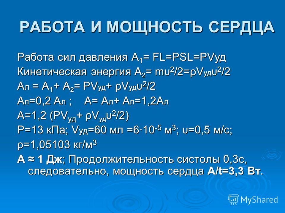 РАБОТА И МОЩНОСТЬ СЕРДЦА Работа сил давления А1= FL=PSL=PVуд Кинетическая энергия А2= mυ2/2=ρVудυ2/2 Aл = А1+ А2= PVуд+ ρVудυ2/2 Ап=0,2 Aл ; А= Aл+ Ап=1,2Aл A=1,2 (PVуд+ ρVудυ2/2) Р=13 к Па; Vуд=60 мл =6·10-5 м 3; υ=0,5 м/с; ρ=1,05103 кг/м 3 A 1 Дж;