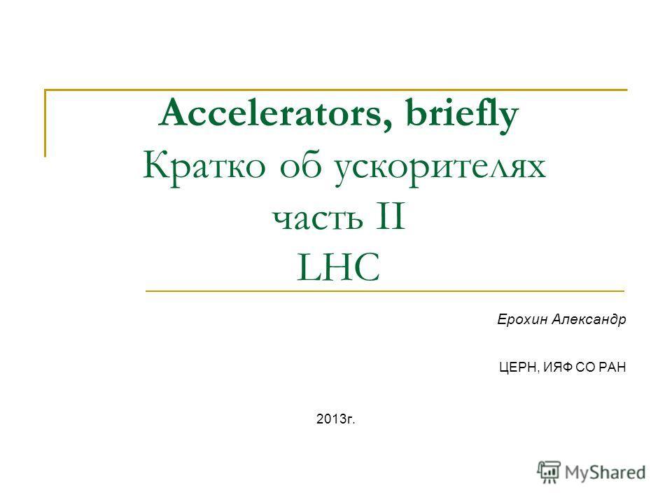 Accelerators, briefly Кратко об ускорителях часть II LHC Ерохин Александр ЦЕРН, ИЯФ СО РАН 2013 г.