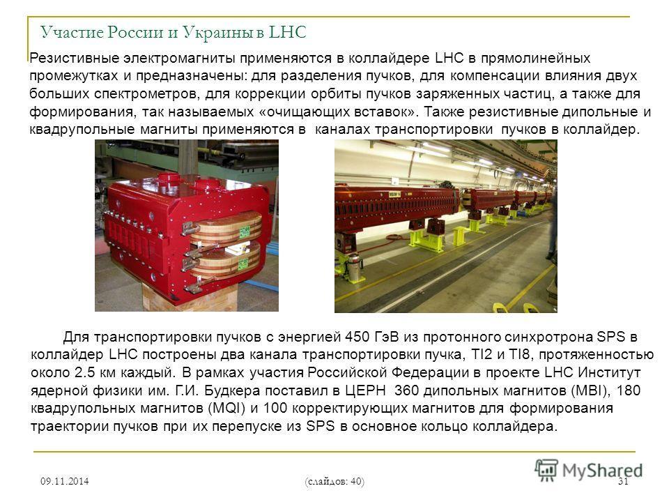 09.11.2014 (слайдов: 40) 31 Резистивные электромагниты применяются в коллайдере LHC в прямолинейных промежутках и предназначены: для разделения пучков, для компенсации влияния двух больших спектрометров, для коррекции орбиты пучков заряженных частиц,