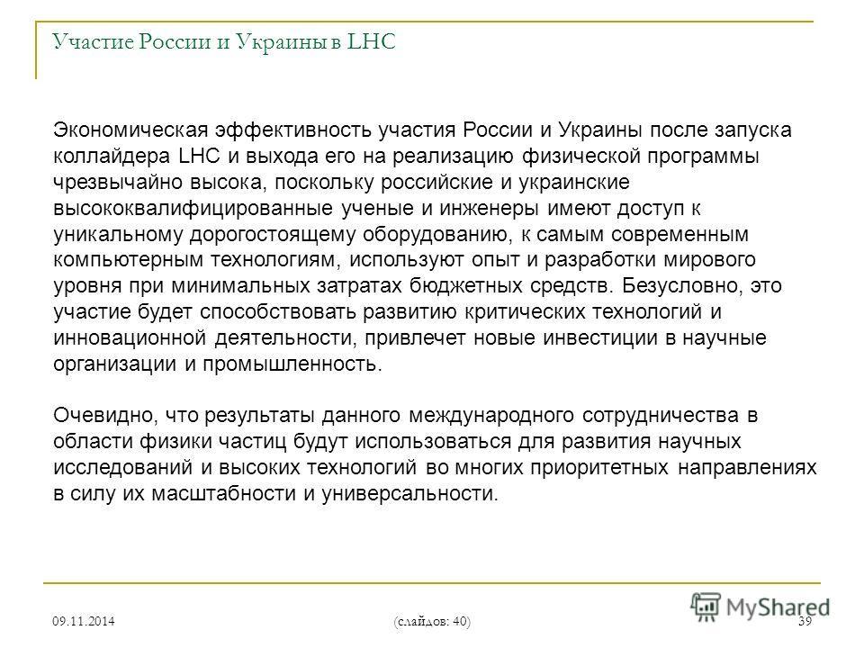 09.11.2014 (слайдов: 40) 39 Экономическая эффективность участия России и Украины после запуска коллайдера LHC и выхода его на реализацию физической программы чрезвычайно высока, поскольку российские и украинские высококвалифицированные ученые и инжен