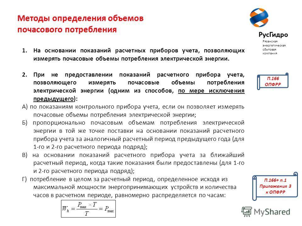 Методы определения объемов почасового потребления 1. На основании показаний расчетных приборов учета, позволяющих измерять почасовые объемы потребления электрической энергии. 2. При не предоставлении показаний расчетного прибора учета, позволяющего и