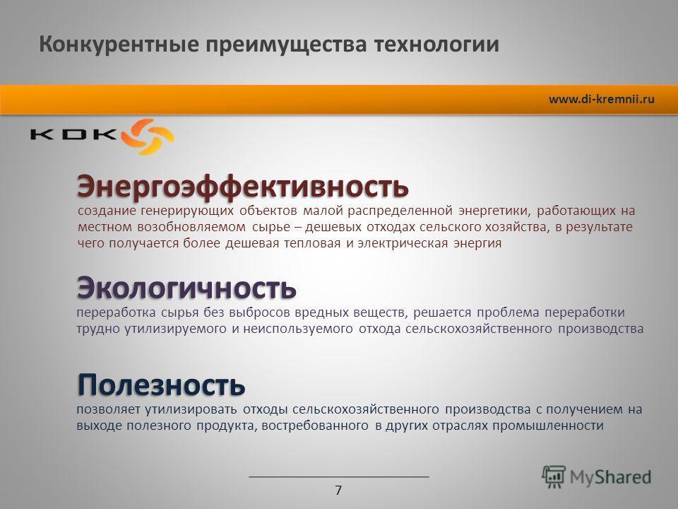 Конкурентные преимущества технологии 7 www.di-kremnii.ru Энергоэффективность создание генерирующих объектов малой распределенной энергетики, работающих на местном возобновляемом сырье – дешевых отходах сельского хозяйства, в результате чего получаетс