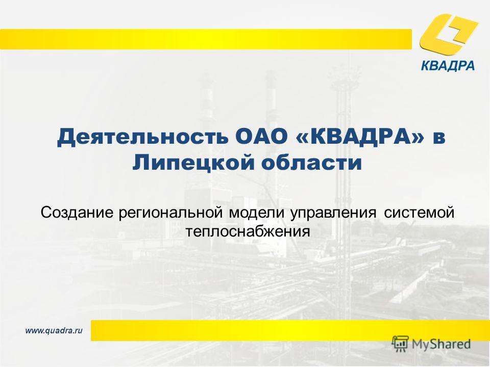 www.quadra.ru Деятельность ОАО «КВАДРА» в Липецкой области Создание региональной модели управления системой теплоснабжения