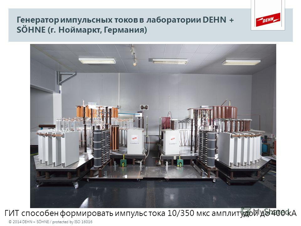 © 2014 DEHN + SÖHNE / protected by ISO 16016 Генератор импульсных токов в лаборатории DEHN + SÖHNE (г. Ноймаркт, Германия) ГИТ способен формировать импульс тока 10/350 мкс амплитудой до 400 кА