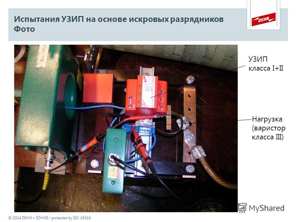 © 2014 DEHN + SÖHNE / protected by ISO 16016 Испытания УЗИП на основе искровых разрядников Фото УЗИП класса I+II Нагрузка (варистор класса III)