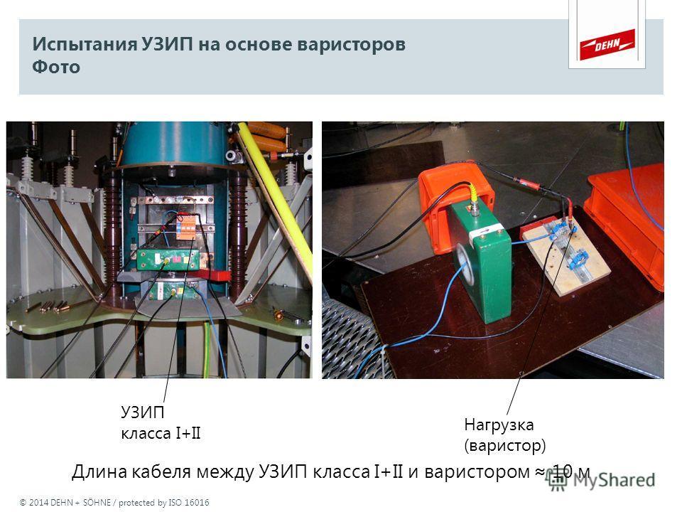 © 2014 DEHN + SÖHNE / protected by ISO 16016 Испытания УЗИП на основе варисторов Фото УЗИП класса I+II Нагрузка (варистор) Длина кабеля между УЗИП класса I+II и варистором 10 м