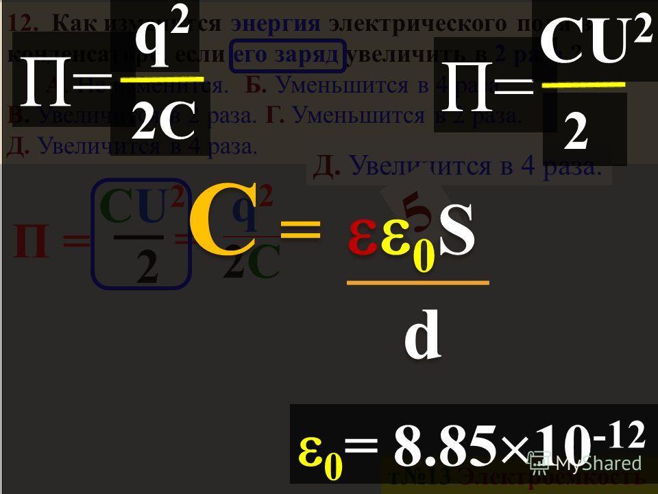 d 10. Как изменится электроемкость воздушного конденсатора при увеличении площади пластин в 2 раза и одинаковом расстоянии между ними? А. Увеличится в 4 раза. Б. Уменьшится в 2 раза. В. Не изменится. Г. Уменьшится в 4 раза. Д. Увеличится в 2 раза 11.