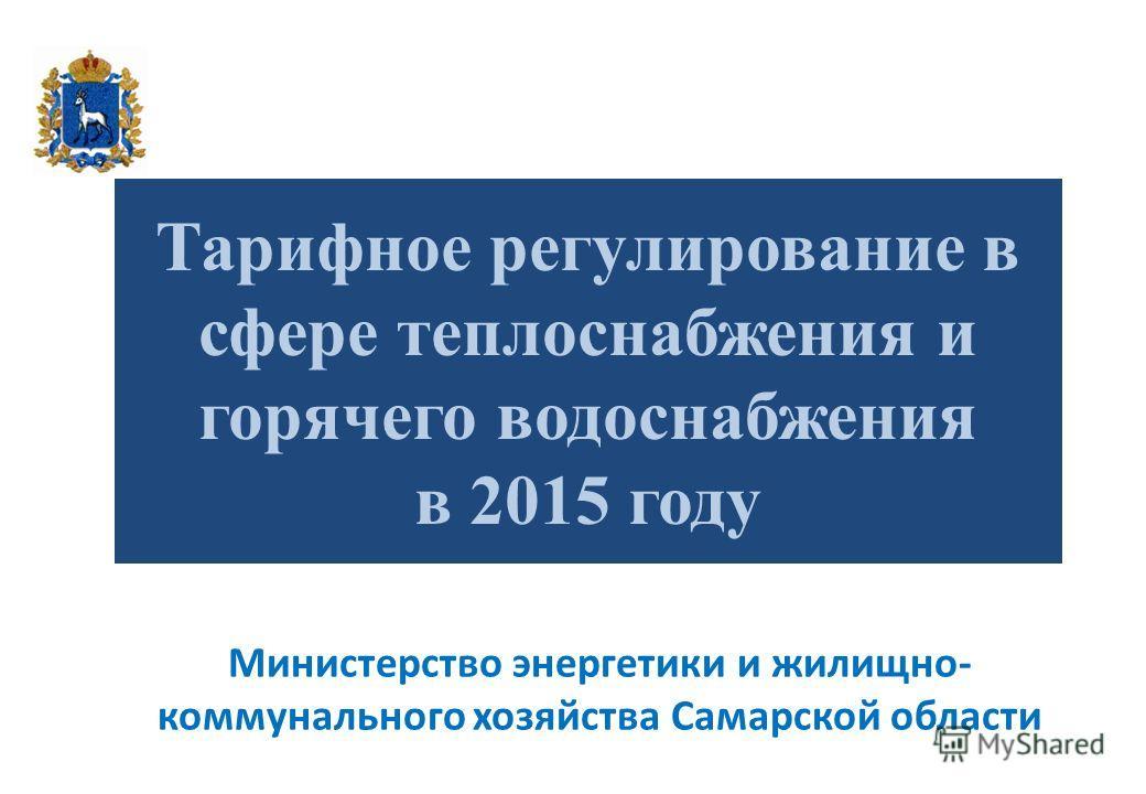 Тарифное регулирование в сфере теплоснабжения и горячего водоснабжения в 2015 году Министерство энергетики и жилищно- коммунального хозяйства Самарской области