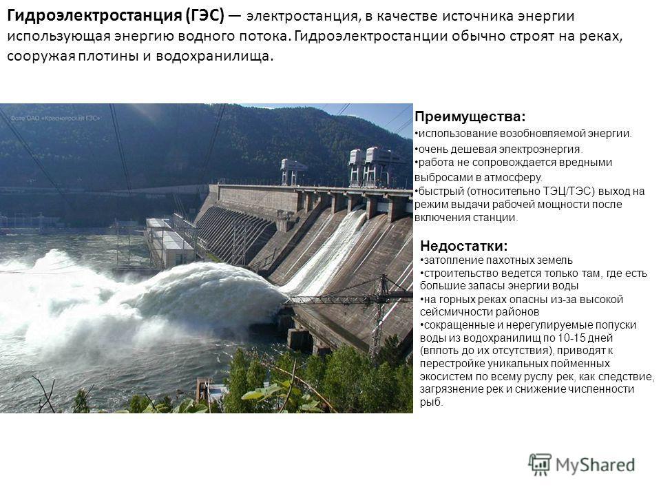 Гидроэлектростанция (ГЭС) электростанция, в качестве источника энергии использующая энергию водного потока. Гидроэлектростанции обычно строят на реках, сооружая плотины и водохранилища. Преимущества: использование возобновляемой энергии. очень дешева