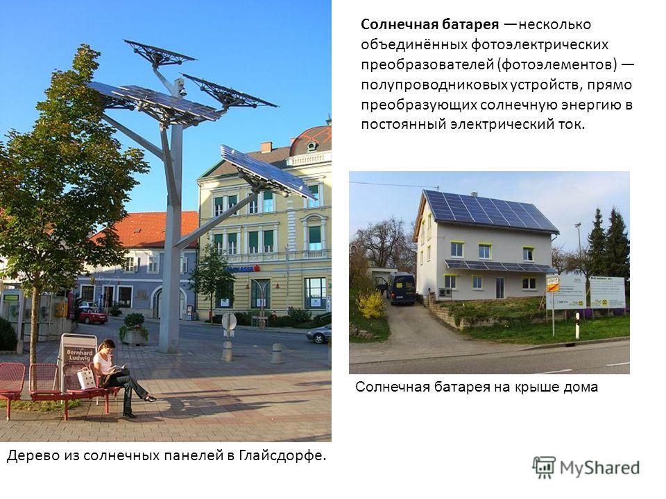 Солнечная батарея несколько объединённых фотоэлектрических преобразователей (фотоэлементов) полупроводниковых устройств, прямо преобразующих солнечную энергию в постоянный электрический ток. Дерево из солнечных панелей в Глайсдорфе. Солнечная батарея