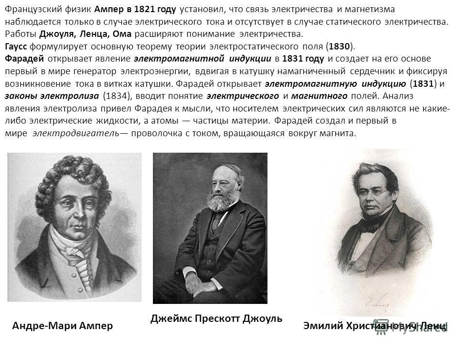 Французский физик Ампер в 1821 году установил, что связь электричества и магнетизма наблюдается только в случае электрического тока и отсутствует в случае статического электричества. Работы Джоуля, Ленца, Ома расширяют понимание электричества. Гаусс