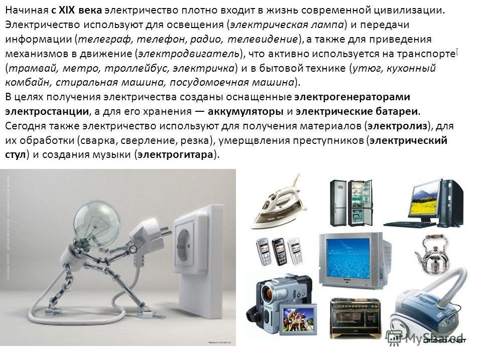 Начиная с XIX века электричество плотно входит в жизнь современной цивилизации. Электричество используют для освещения (электрическая лампа) и передачи информации (телеграф, телефон, радио, телевидение), а также для приведения механизмов в движение (