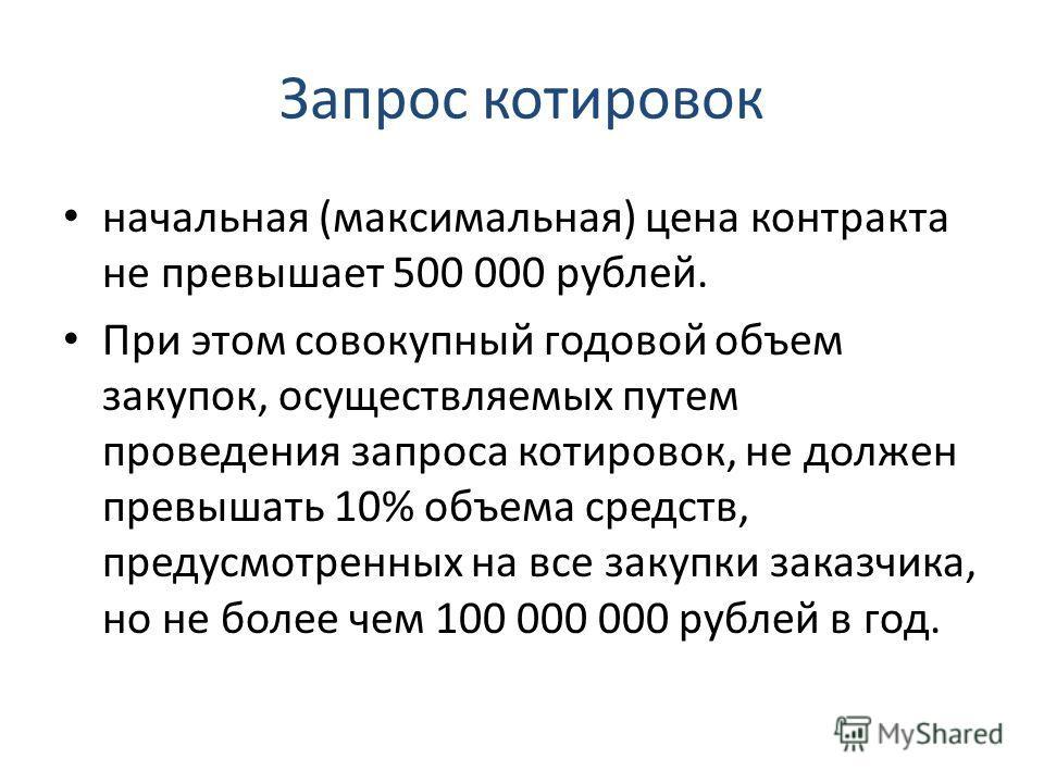 Запрос котировок начальная (максимальная) цена контракта не превышает 500 000 рублей. При этом совокупный годовой объем закупок, осуществляемых путем проведения запроса котировок, не должен превышать 10% объема средств, предусмотренных на все закупки
