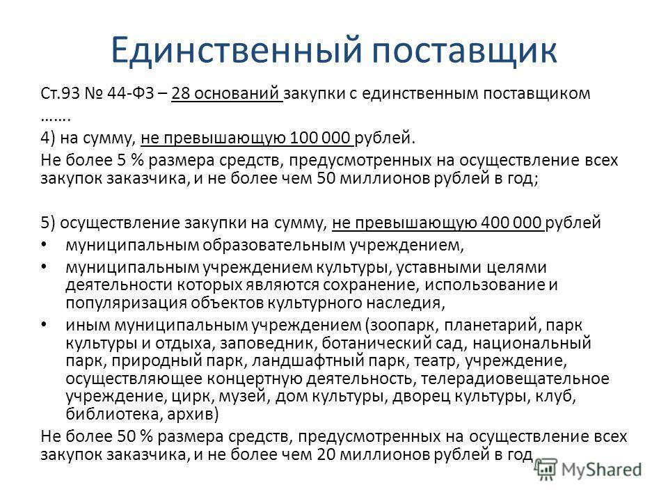 Единственный поставщик Ст.93 44-ФЗ – 28 оснований закупки с единственным поставщиком ……. 4) на сумму, не превышающую 100 000 рублей. Не более 5 % размера средств, предусмотренных на осуществление всех закупок заказчика, и не более чем 50 миллионов ру