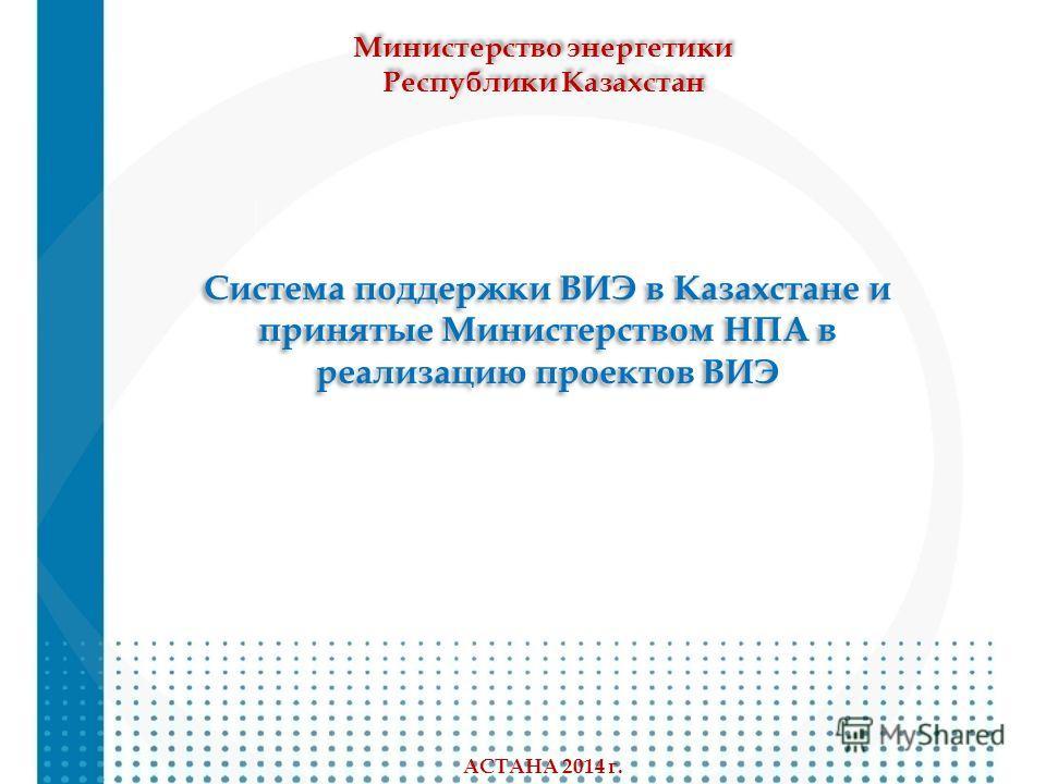 Система поддержки ВИЭ в Казахстане и принятые Министерством НПА в реализацию проектов ВИЭ Система поддержки ВИЭ в Казахстане и принятые Министерством НПА в реализацию проектов ВИЭ Министерство энергетики Республики Казахстан Министерство энергетики Р