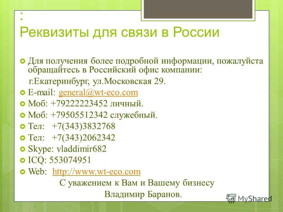 : Реквизиты для связи в России Для получения более подробной информации, пожалуйста обращайтесь в Российский офис компании: г.Екатеринбург, ул.Московская 29. E-mail: general@wt-eco.comgeneral@wt-eco.com Моб: +79222223452 личный. Моб: +79505512342 слу
