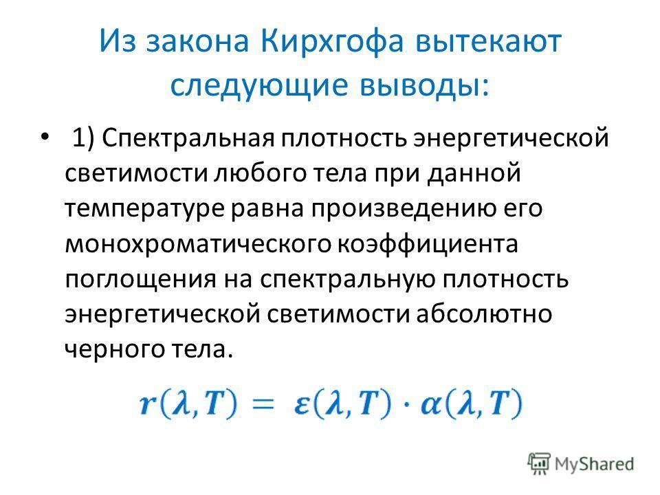 Из закона Кирхгофа вытекают следующие выводы: 1) Спектральная плотность энергетической светимости любого тела при данной температуре равна произведению его монохроматического коэффициента поглощения на спектральную плотность энергетической светимости