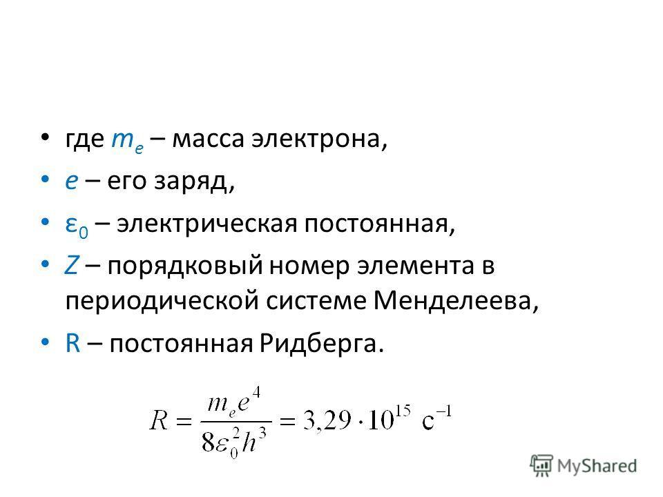 где m e – масса электрона, e – его заряд, ε 0 – электрическая постоянная, Z – порядковый номер элемента в периодической системе Менделеева, R – постоянная Ридберга.