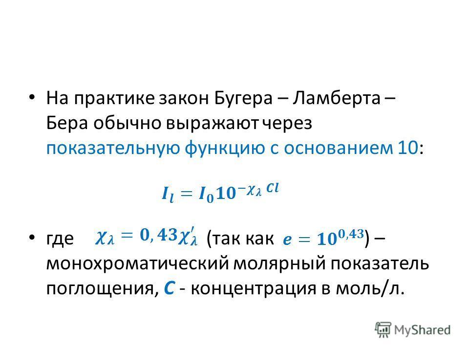 На практике закон Бугера – Ламберта – Бера обычно выражают через показательную функцию с основанием 10: где (так как ) – монохроматический молярный показатель поглощения, С - концентрация в моль/л.