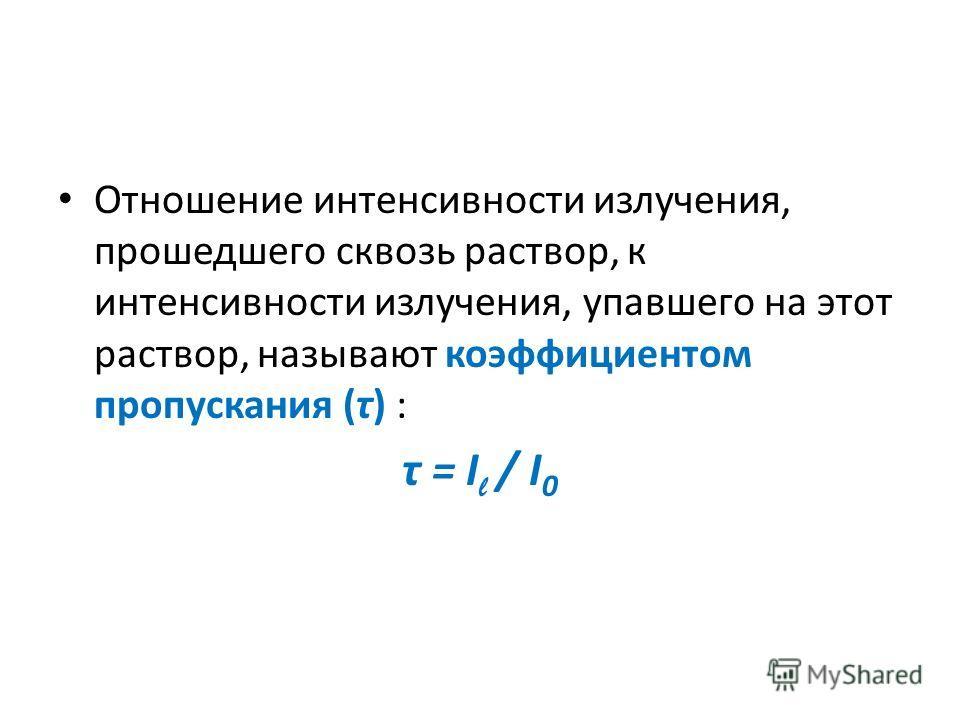 Отношение интенсивности излучения, прошедшего сквозь раствор, к интенсивности излучения, упавшего на этот раствор, называют коэффициентом пропускания (τ) : τ = I l / I 0