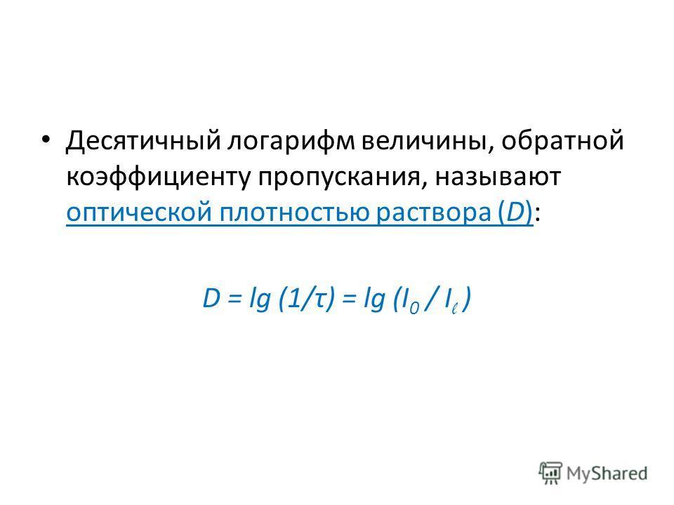 Десятичный логарифм величины, обратной коэффициенту пропускания, называют оптической плотностью раствора (D): D = lg (1/τ) = lg (I 0 / I l )