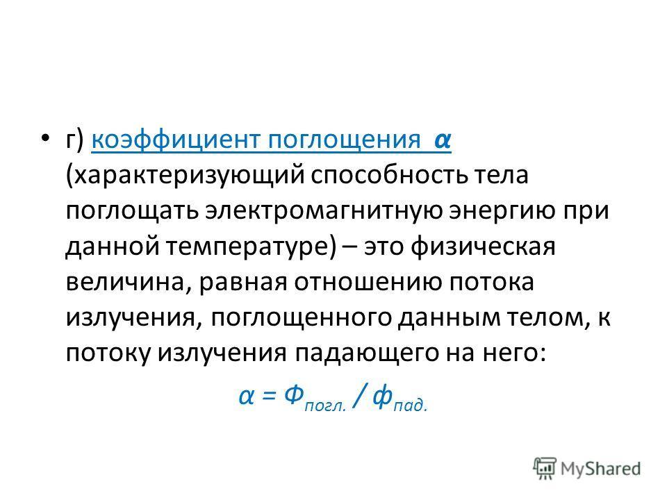 г) коэффициент поглощения α (характеризующий способность тела поглощать электромагнитную энергию при данной температуре) – это физическая величина, равная отношению потока излучения, поглощенного данным телом, к потоку излучения падающего на него: α