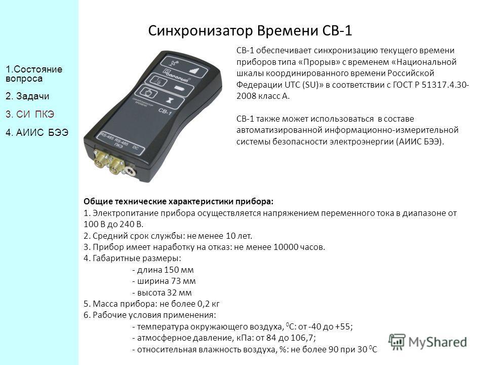 Синхронизатор Времени СВ-1 СВ-1 обеспечивает синхронизацию текущего времени приборов типа «Прорыв» с временем «Национальной шкалы координированного времени Российской Федерации UTC (SU)» в соответствии с ГОСТ Р 51317.4.30- 2008 класс А. СВ-1 также мо