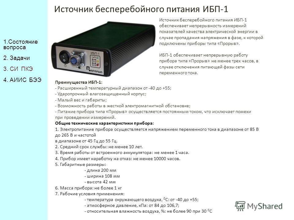 Источник бесперебойного питания ИБП-1 Источник бесперебойного питания ИБП-1 обеспечивает непрерывность измерений показателей качества электрической энергии в случае пропадания напряжения в фазе, к которой подключены приборы типа «Прорыв». ИБП-1 обесп